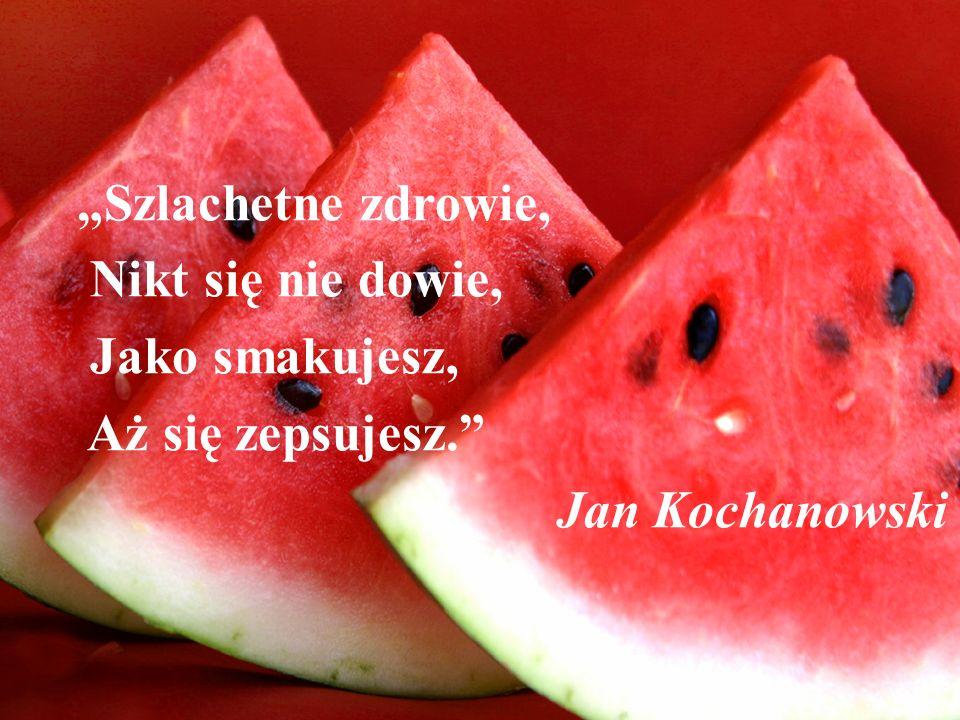Szlachetne zdrowie, Nikt się nie dowie, Jako smakujesz, Aż się zepsujesz. Jan Kochanowski