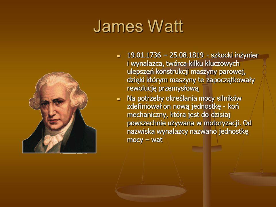 James Watt 19.01.1736 – 25.08.1819 - szkocki inżynier i wynalazca, twórca kilku kluczowych ulepszeń konstrukcji maszyny parowej, dzięki którym maszyny