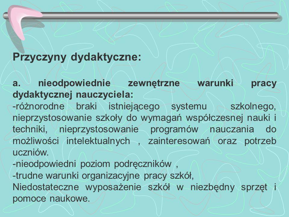 Przyczyny dydaktyczne: a. nieodpowiednie zewnętrzne warunki pracy dydaktycznej nauczyciela: -różnorodne braki istniejącego systemu szkolnego, nieprzys