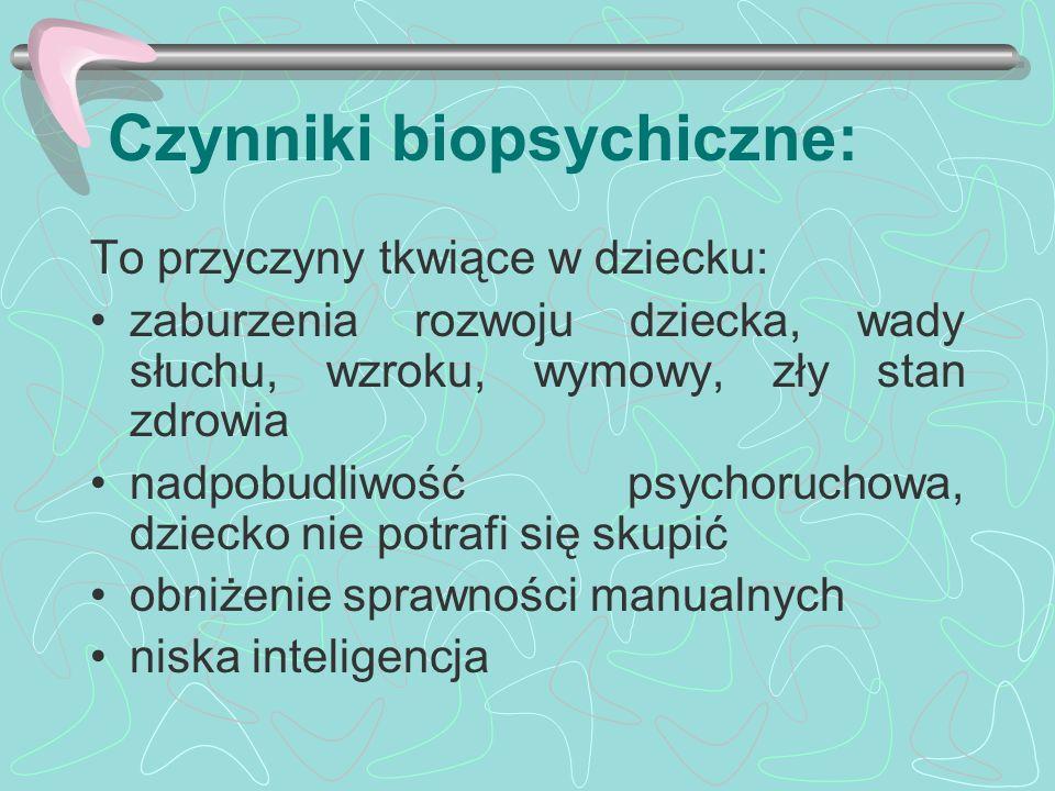 Czynniki biopsychiczne: To przyczyny tkwiące w dziecku: zaburzenia rozwoju dziecka, wady słuchu, wzroku, wymowy, zły stan zdrowia nadpobudliwość psych