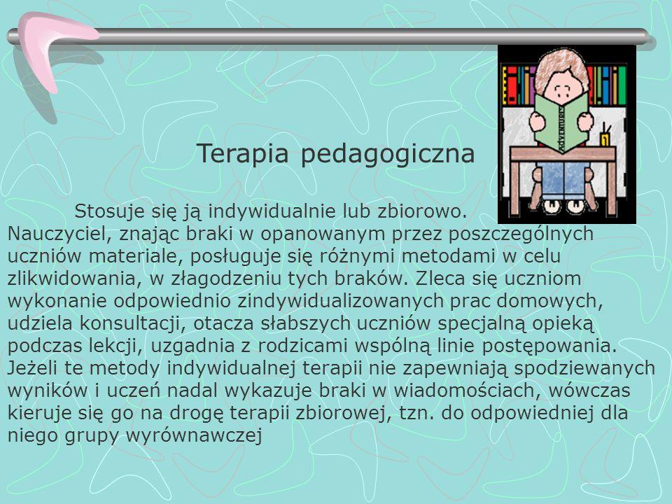 Terapia pedagogiczna Stosuje się ją indywidualnie lub zbiorowo. Nauczyciel, znając braki w opanowanym przez poszczególnych uczniów materiale, posługuj