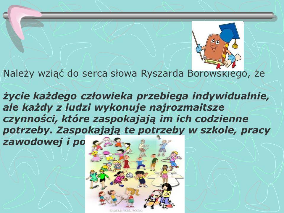 Należy wziąć do serca słowa Ryszarda Borowskiego, że życie każdego człowieka przebiega indywidualnie, ale każdy z ludzi wykonuje najrozmaitsze czynnoś