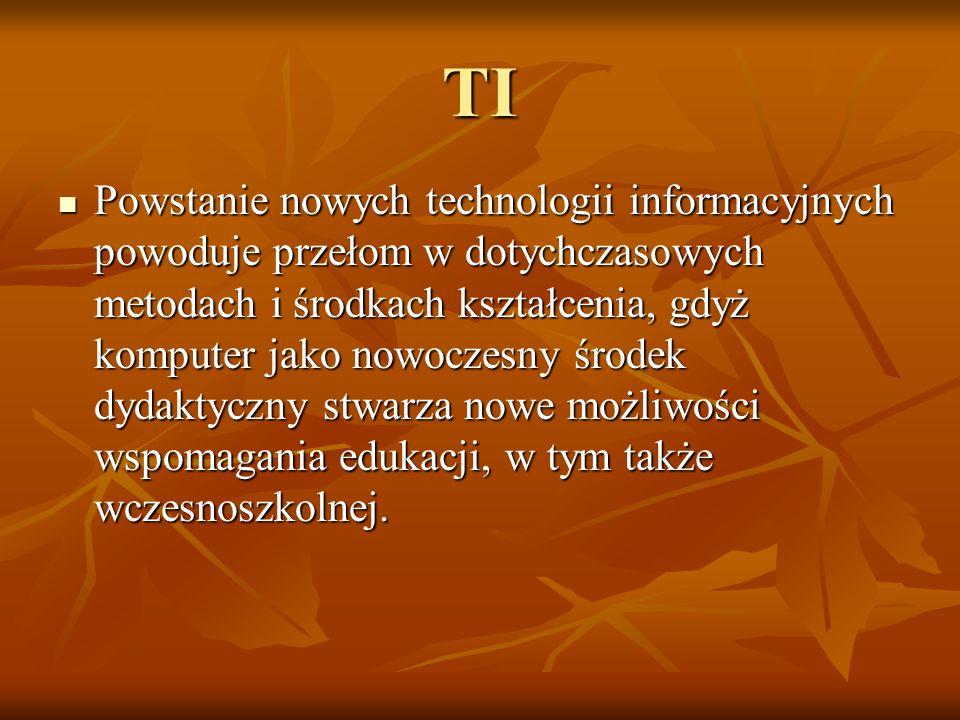 TI Powstanie nowych technologii informacyjnych powoduje przełom w dotychczasowych metodach i środkach kształcenia, gdyż komputer jako nowoczesny środek dydaktyczny stwarza nowe możliwości wspomagania edukacji, w tym także wczesnoszkolnej.