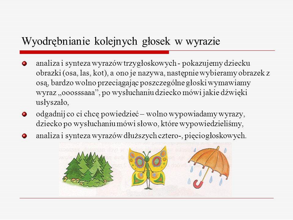 Wyodrębnianie kolejnych głosek w wyrazie analiza i synteza wyrazów trzygłoskowych - pokazujemy dziecku obrazki (osa, las, kot), a ono je nazywa, nastę