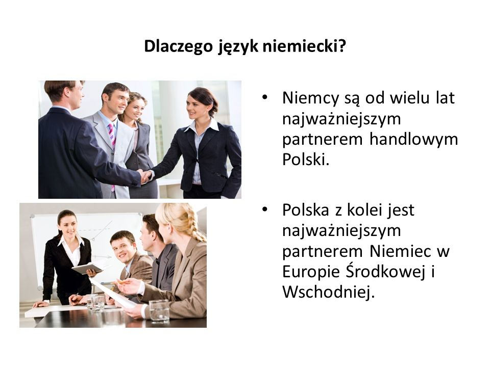 Dlaczego język niemiecki? Niemcy są od wielu lat najważniejszym partnerem handlowym Polski. Polska z kolei jest najważniejszym partnerem Niemiec w Eur