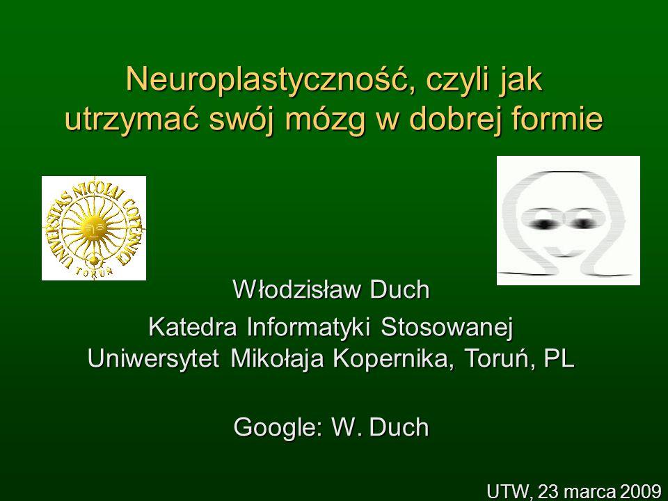 Neuroplastyczność, czyli jak utrzymać swój mózg w dobrej formie Włodzisław Duch Katedra Informatyki Stosowanej Uniwersytet Mikołaja Kopernika, Toruń, PL Google: W.