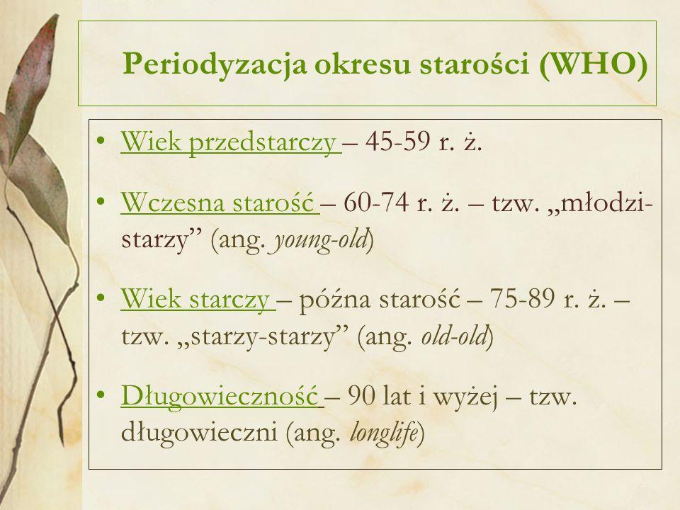 Periodyzacja okresu starości (WHO) Wiek przedstarczy – 45-59 r. ż. Wczesna starość – 60-74 r. ż. – tzw. młodzi- starzy (ang. young-old) Wiek starczy –