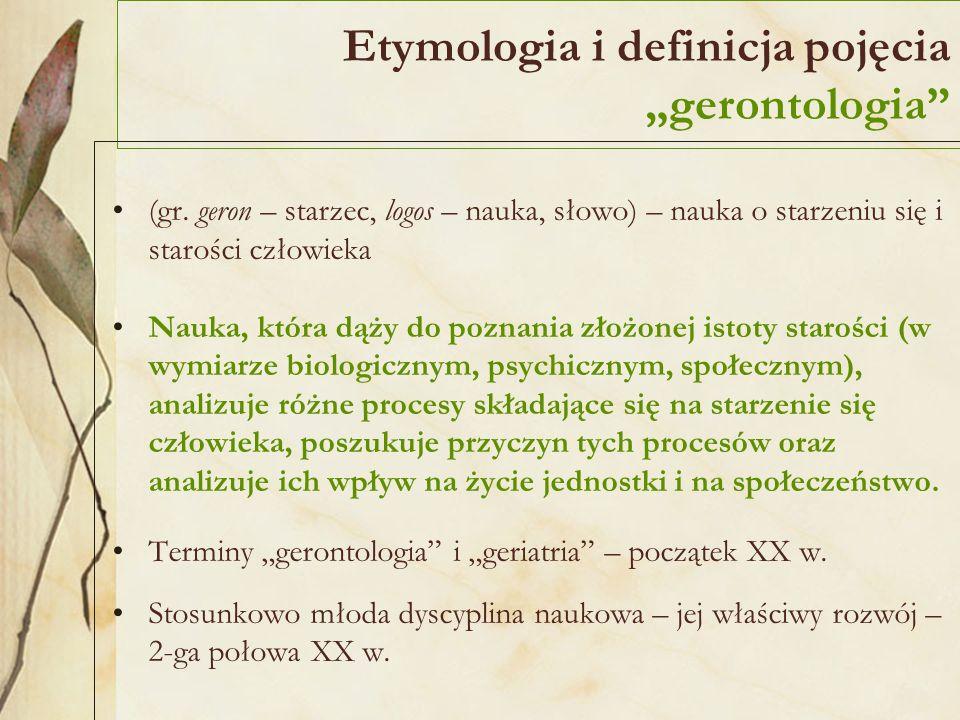 Etymologia i definicja pojęcia gerontologia (gr. geron – starzec, logos – nauka, słowo) – nauka o starzeniu się i starości człowieka Nauka, która dąży