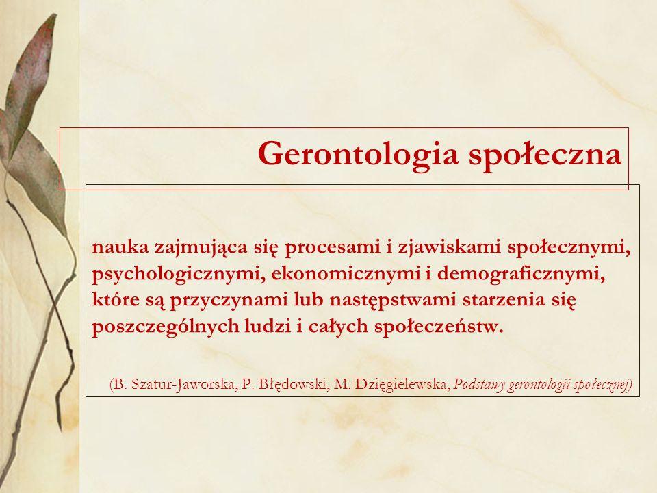 Gerontologia społeczna nauka zajmująca się procesami i zjawiskami społecznymi, psychologicznymi, ekonomicznymi i demograficznymi, które są przyczynami