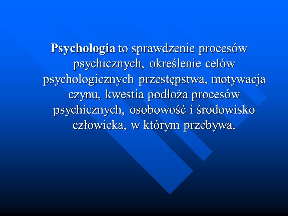 Psychologia to sprawdzenie procesów psychicznych, określenie celów psychologicznych przestępstwa, motywacja czynu, kwestia podłoża procesów psychicznych, osobowość i środowisko człowieka, w którym przebywa.