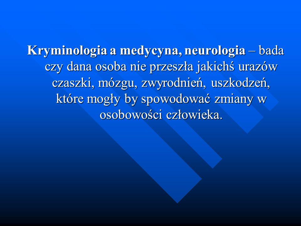 Kryminologia a medycyna, neurologia – bada czy dana osoba nie przeszła jakichś urazów czaszki, mózgu, zwyrodnień, uszkodzeń, które mogły by spowodować
