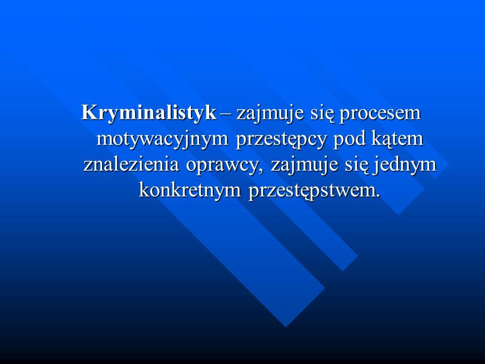 Kryminalistyk – zajmuje się procesem motywacyjnym przestępcy pod kątem znalezienia oprawcy, zajmuje się jednym konkretnym przestępstwem.