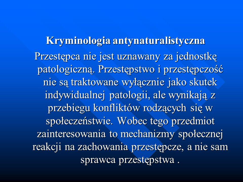 Kryminologia antynaturalistyczna Przestępca nie jest uznawany za jednostkę patologiczną. Przestępstwo i przestępczość nie są traktowane wyłącznie jako