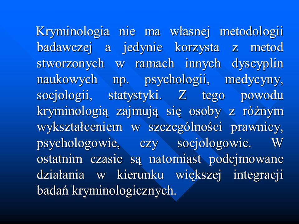 Kryminologia nie ma własnej metodologii badawczej a jedynie korzysta z metod stworzonych w ramach innych dyscyplin naukowych np. psychologii, medycyny