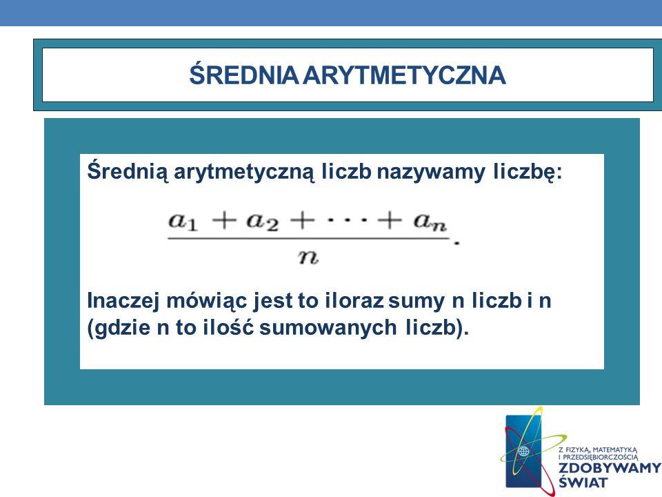 ŚREDNIA ARYTMETYCZNA Średnią arytmetyczną liczb nazywamy liczbę: Inaczej mówiąc jest to iloraz sumy n liczb i n (gdzie n to ilość sumowanych liczb).