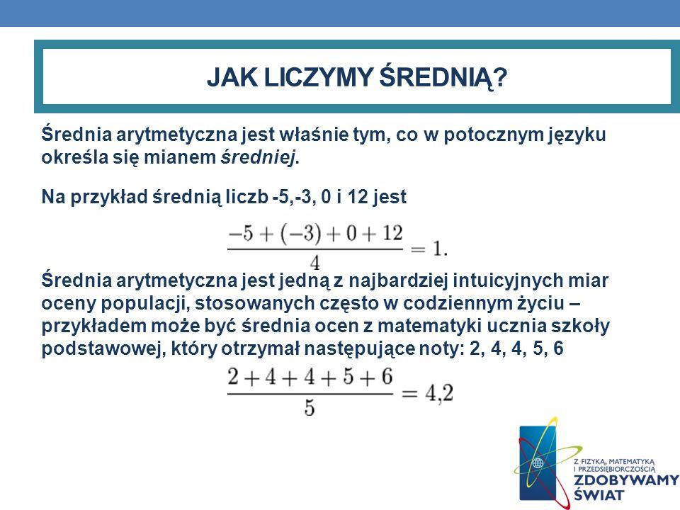 JAK LICZYMY ŚREDNIĄ? Średnia arytmetyczna jest właśnie tym, co w potocznym języku określa się mianem średniej. Na przykład średnią liczb -5,-3, 0 i 12