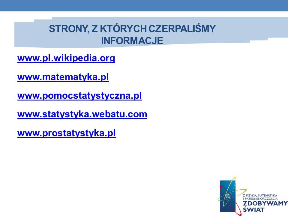 STRONY, Z KTÓRYCH CZERPALIŚMY INFORMACJE www.pl.wikipedia.org www.matematyka.pl www.pomocstatystyczna.pl www.statystyka.webatu.com www.prostatystyka.p