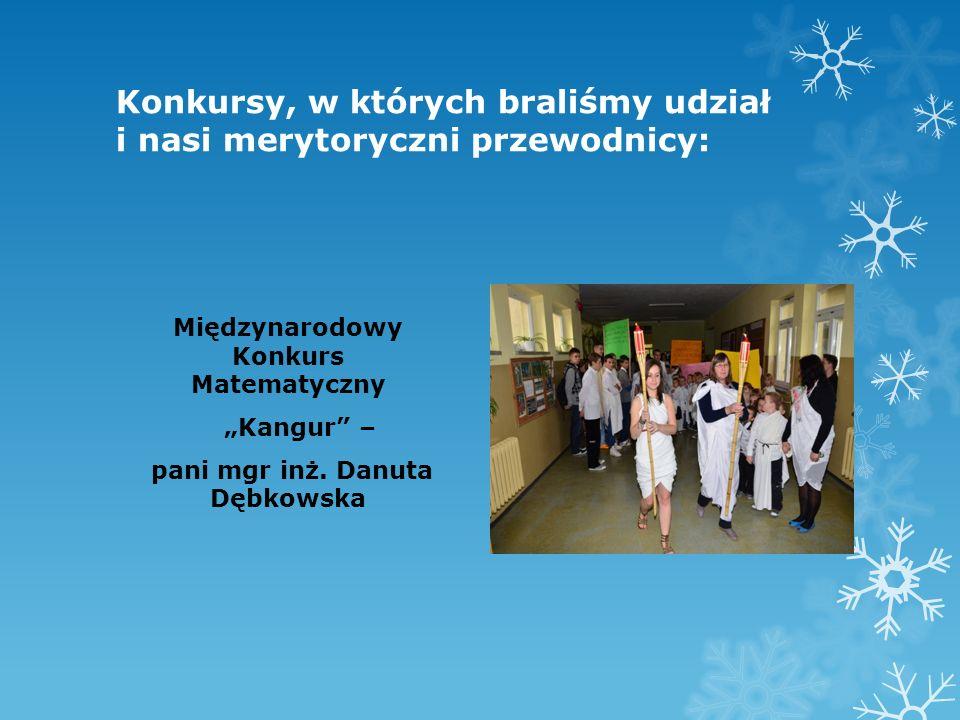Konkursy, w których braliśmy udział i nasi merytoryczni przewodnicy: Międzynarodowy Konkurs Matematyczny Kangur – pani mgr inż. Danuta Dębkowska