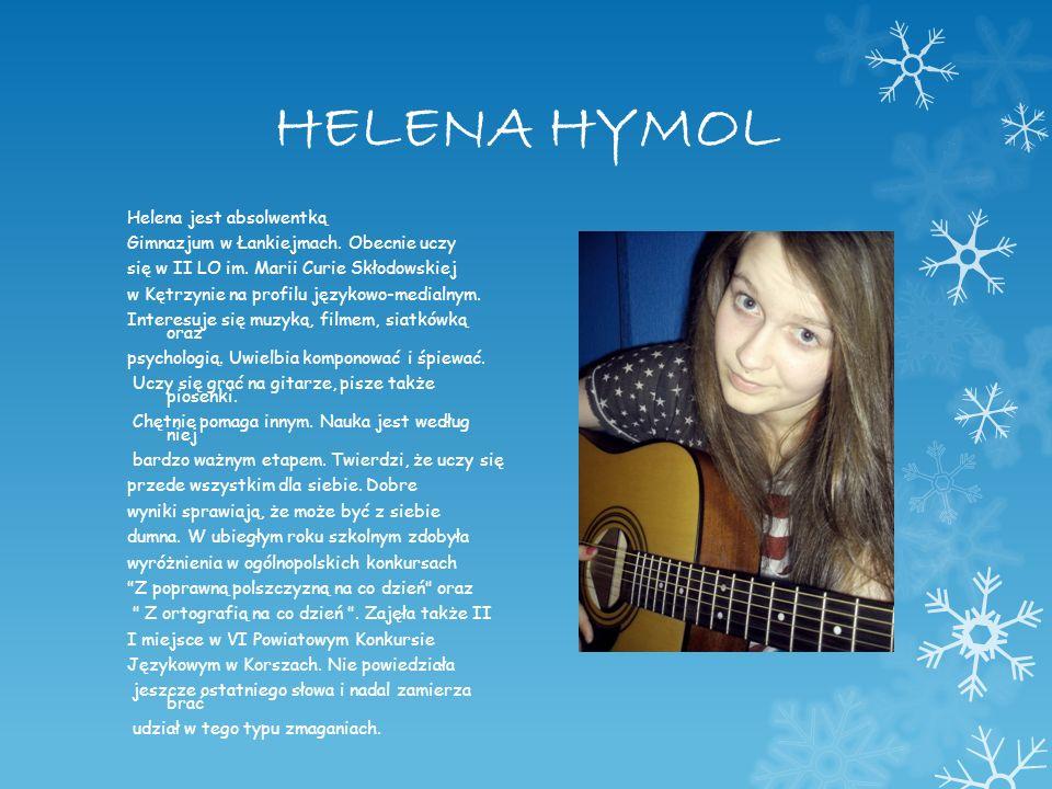 HELENA HYMOL Helena jest absolwentką Gimnazjum w Łankiejmach. Obecnie uczy się w II LO im. Marii Curie Skłodowskiej w Kętrzynie na profilu językowo-me