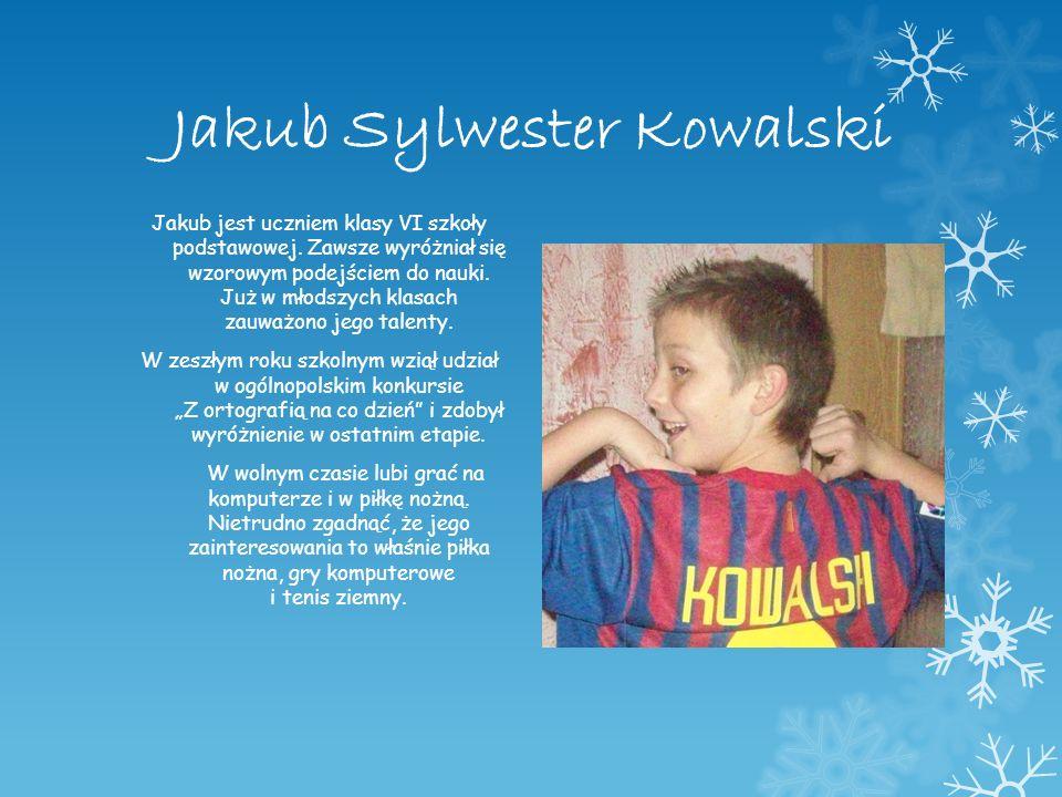 Jakub Sylwester Kowalski Jakub jest uczniem klasy VI szkoły podstawowej. Zawsze wyróżniał się wzorowym podejściem do nauki. Już w młodszych klasach za