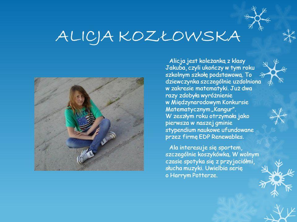 ALICJA KOZŁOWSKA Alicja jest koleżanką z klasy Jakuba, czyli ukończy w tym roku szkolnym szkołę podstawową. To dziewczynka szczególnie uzdolniona w za