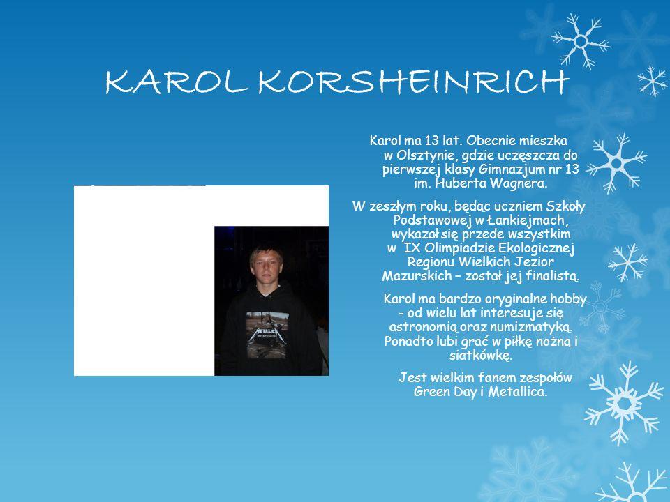 KAROL KORSHEINRICH Karol ma 13 lat. Obecnie mieszka w Olsztynie, gdzie uczęszcza do pierwszej klasy Gimnazjum nr 13 im. Huberta Wagnera. W zeszłym rok
