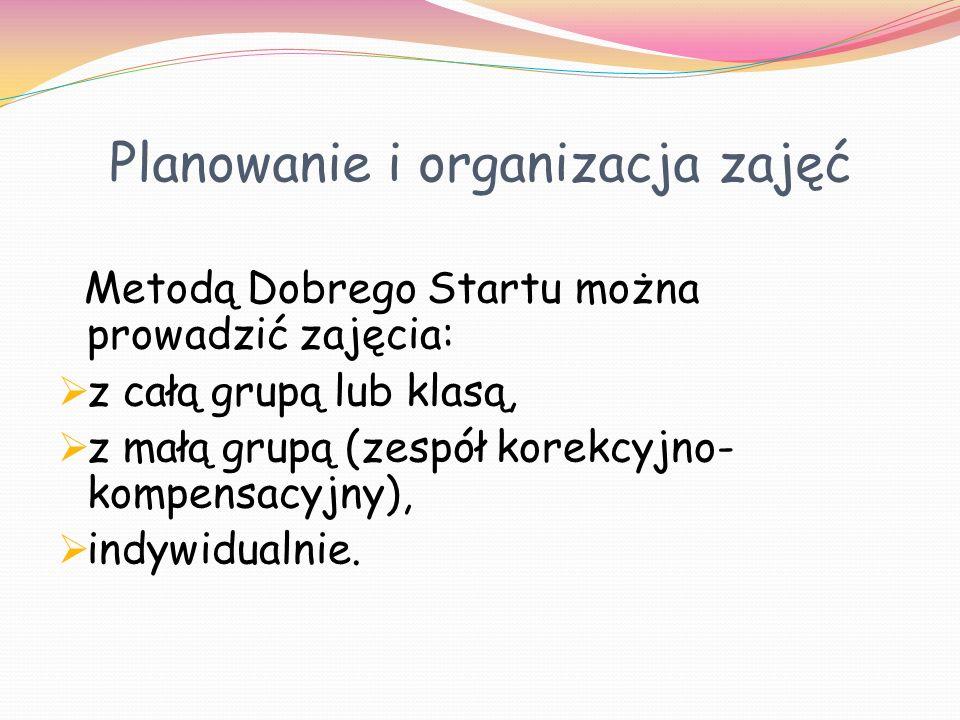 Planowanie i organizacja zajęć Metodą Dobrego Startu można prowadzić zajęcia: z całą grupą lub klasą, z małą grupą (zespół korekcyjno- kompensacyjny),