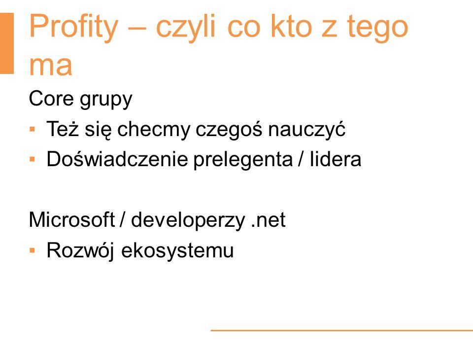 Profity – czyli co kto z tego ma Core grupy Też się checmy czegoś nauczyć Doświadczenie prelegenta / lidera Microsoft / developerzy.net Rozwój ekosyst