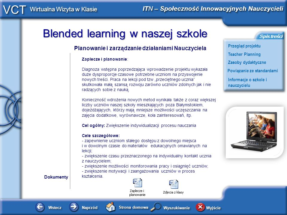 Blended learning w naszej szkole WsteczWstecz NaprzódNaprzód Strona domowa WyjścieWyjście Przegląd projektu ITN – Społeczność Innowacyjnych Nauczycieli Teacher Planning Powiązanie ze standardami Zasoby dydaktyczne Informacje o szkole i nauczycielu Spis treści VCT Wirtualna Wizyta w Klasie WyszukiwanieWyszukiwanie Planowanie i zarządzanie działaniami Nauczyciela Zaplecze i planowanie: Diagnoza wstępna poprzedzająca wprowadzenie projektu wykazała duże dysproporcje czasowe potrzebne uczniom na przyswojenie nowych treści.