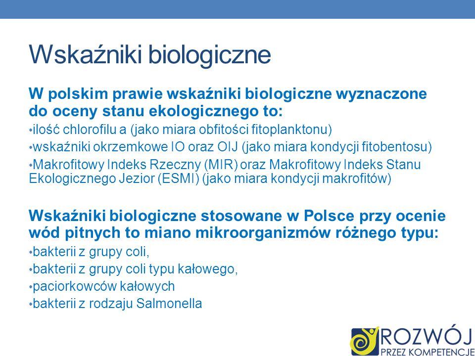 Hydrologia jako NAUKA Wskaźniki biologiczne W polskim prawie wskaźniki biologiczne wyznaczone do oceny stanu ekologicznego to: ilość chlorofilu a (jako miara obfitości fitoplanktonu) wskaźniki okrzemkowe IO oraz OIJ (jako miara kondycji fitobentosu) Makrofitowy Indeks Rzeczny (MIR) oraz Makrofitowy Indeks Stanu Ekologicznego Jezior (ESMI) (jako miara kondycji makrofitów) Wskaźniki biologiczne stosowane w Polsce przy ocenie wód pitnych to miano mikroorganizmów różnego typu: bakterii z grupy coli, bakterii z grupy coli typu kałowego, paciorkowców kałowych bakterii z rodzaju Salmonella