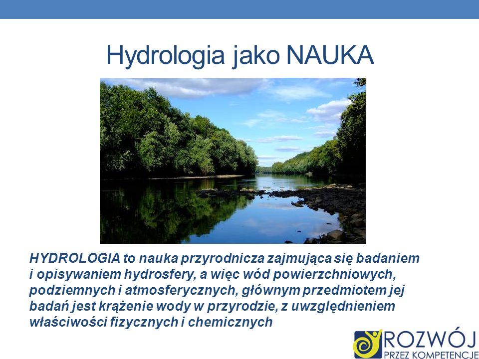 Hydrologia jako NAUKA HYDROLOGIA to nauka przyrodnicza zajmująca się badaniem i opisywaniem hydrosfery, a więc wód powierzchniowych, podziemnych i atmosferycznych, głównym przedmiotem jej badań jest krążenie wody w przyrodzie, z uwzględnieniem właściwości fizycznych i chemicznych