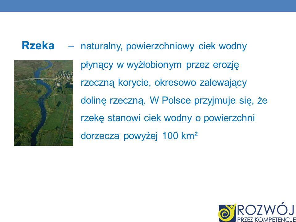 Rzeka – naturalny, powierzchniowy ciek wodny płynący w wyżłobionym przez erozję rzeczną korycie, okresowo zalewający dolinę rzeczną. W Polsce przyjmuj