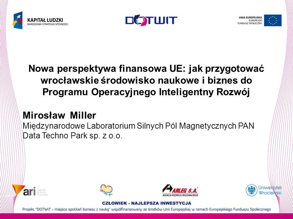 Nowa perspektywa finansowa UE: jak przygotować wrocławskie środowisko naukowe i biznes do Programu Operacyjnego Inteligentny Rozwój Mirosław Miller Międzynarodowe Laboratorium Silnych Pól Magnetycznych PAN Data Techno Park sp.