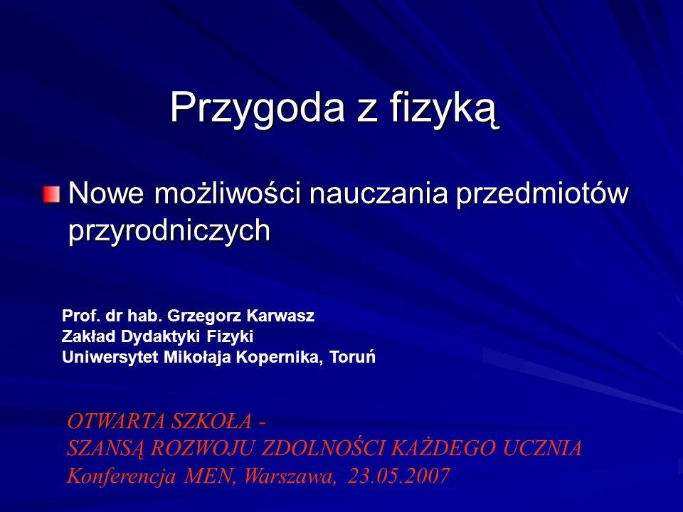 Przygoda z fizyką Nowe możliwości nauczania przedmiotów przyrodniczych Prof. dr hab. Grzegorz Karwasz Zakład Dydaktyki Fizyki Uniwersytet Mikołaja Kop
