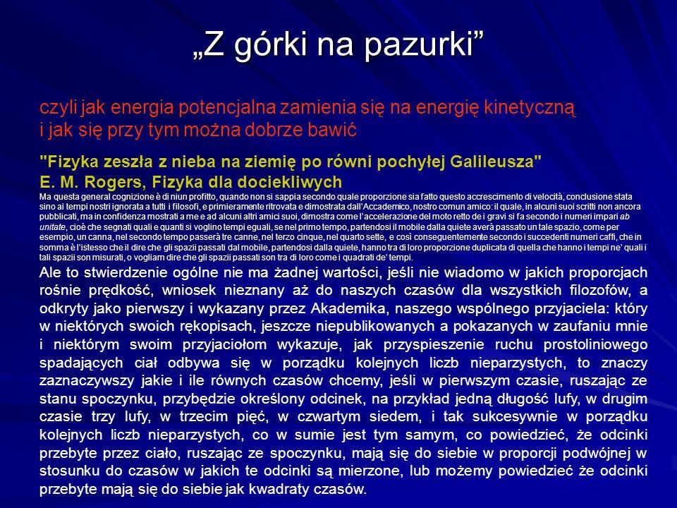 Z górki na pazurki czyli jak energia potencjalna zamienia się na energię kinetyczną i jak się przy tym można dobrze bawić Fizyka zeszła z nieba na ziemię po równi pochyłej Galileusza E.