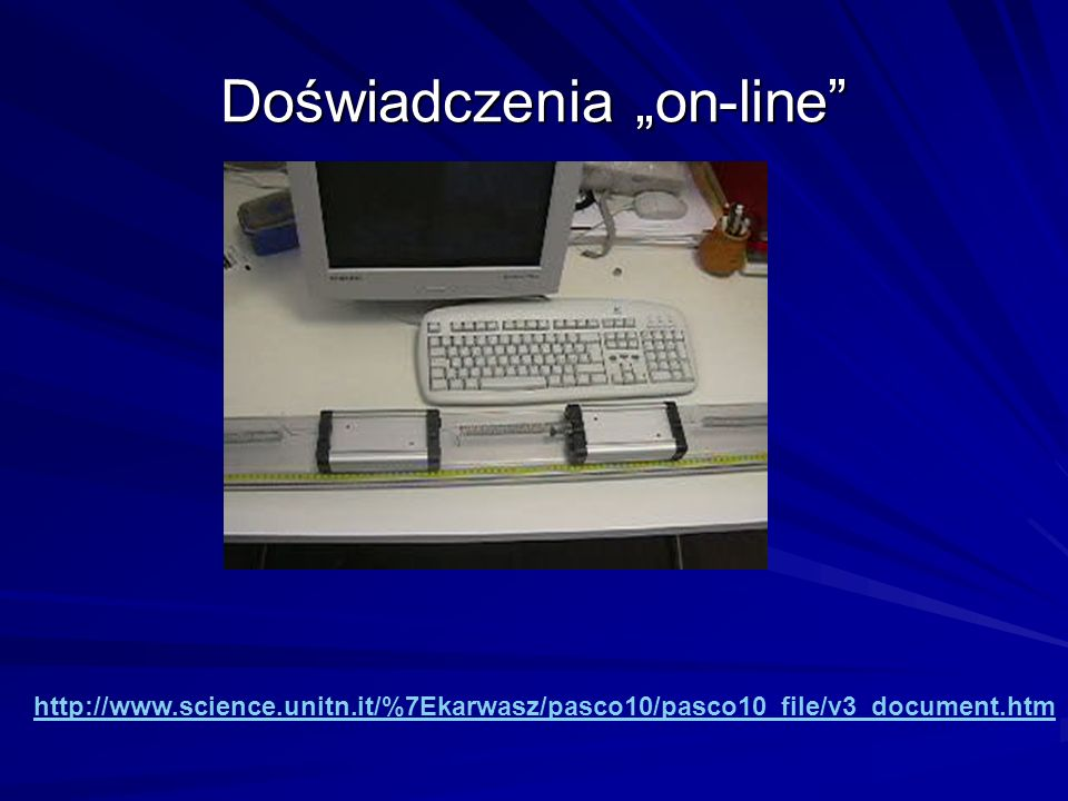 Doświadczenia on-line http://www.science.unitn.it/%7Ekarwasz/pasco10/pasco10_file/v3_document.htm