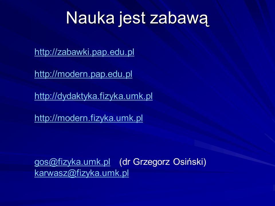 Nauka jest zabawą http://zabawki.pap.edu.pl http://modern.pap.edu.pl http://dydaktyka.fizyka.umk.pl http://modern.fizyka.umk.pl gos@fizyka.umk.plgos@fizyka.umk.pl (dr Grzegorz Osiński) karwasz@fizyka.umk.pl