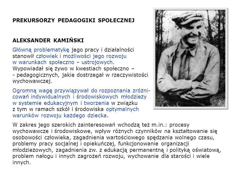 PREKURSORZY PEDAGOGIKI SPOŁECZNEJ ALEKSANDER KAMIŃSKI Główną problematykę jego pracy i działalności stanowił człowiek i możliwości jego rozwoju w waru
