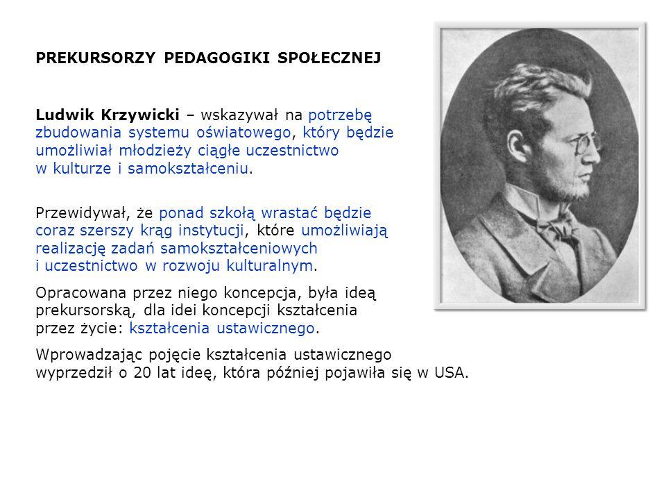 PREKURSORZY PEDAGOGIKI SPOŁECZNEJ Ludwik Krzywicki – wskazywał na potrzebę zbudowania systemu oświatowego, który będzie umożliwiał młodzieży ciągłe uc