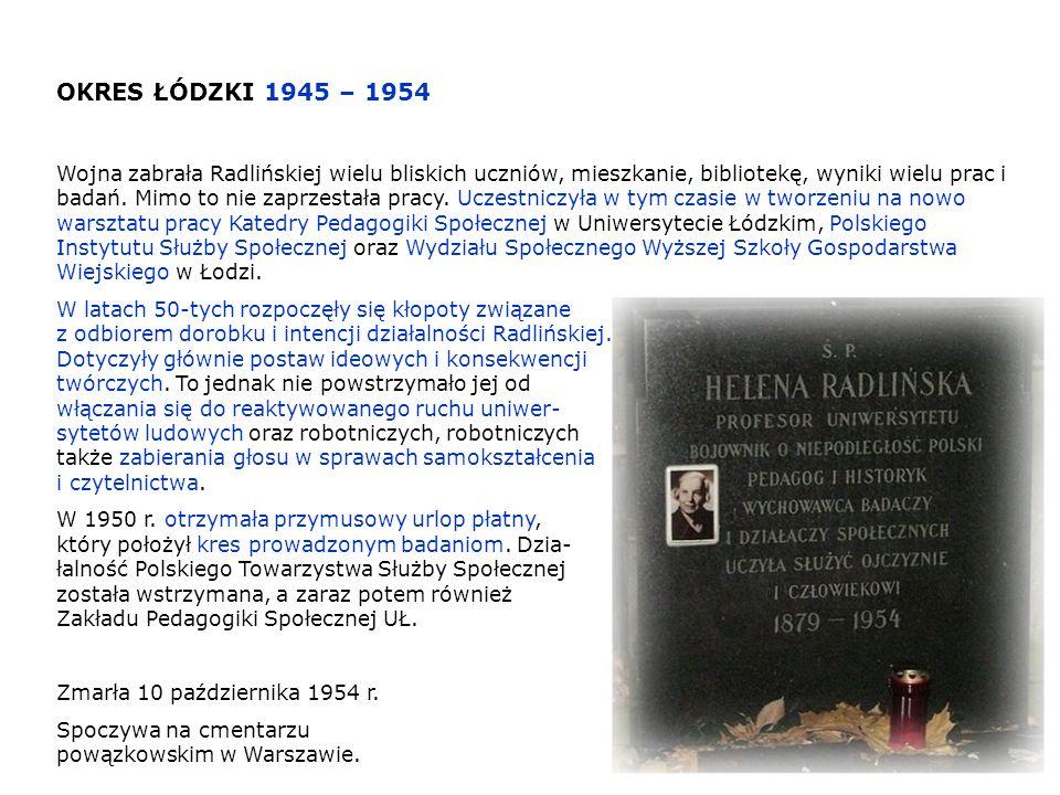 OKRES ŁÓDZKI 1945 – 1954 Wojna zabrała Radlińskiej wielu bliskich uczniów, mieszkanie, bibliotekę, wyniki wielu prac i badań. Mimo to nie zaprzestała