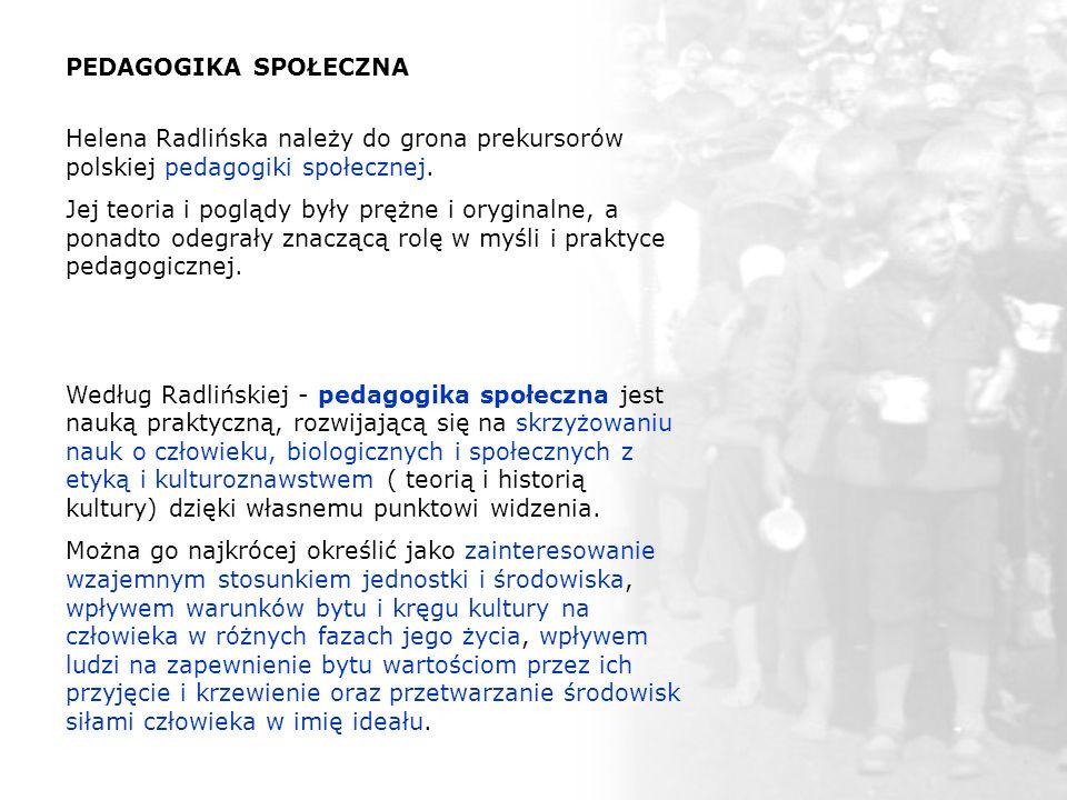 PEDAGOGIKA SPOŁECZNA Helena Radlińska należy do grona prekursorów polskiej pedagogiki społecznej. Jej teoria i poglądy były prężne i oryginalne, a pon