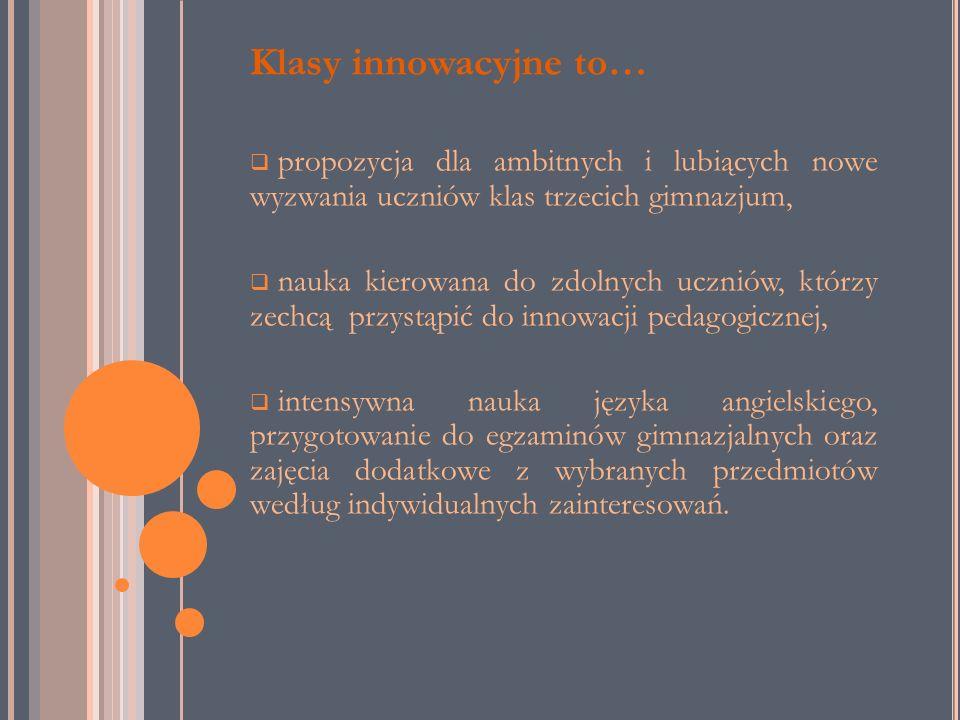 Klasy innowacyjne to… propozycja dla ambitnych i lubiących nowe wyzwania uczniów klas trzecich gimnazjum, nauka kierowana do zdolnych uczniów, którzy