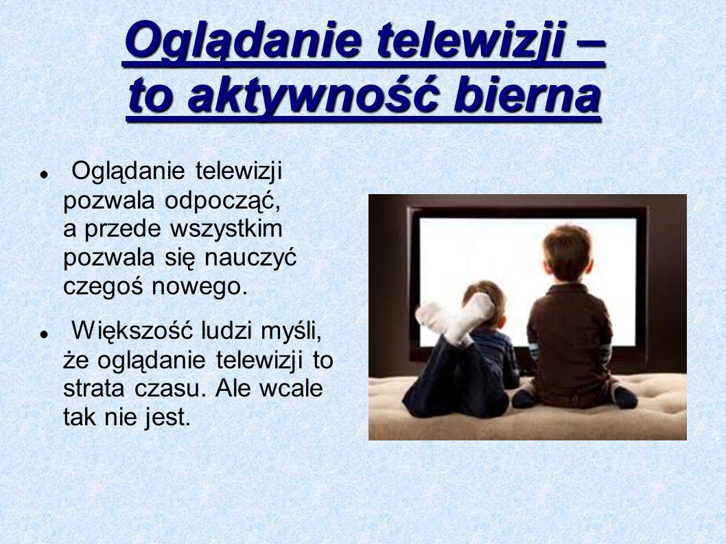 Oglądanie telewizji – to aktywność bierna Oglądanie telewizji pozwala odpocząć, a przede wszystkim pozwala się nauczyć czegoś nowego. Większość ludzi