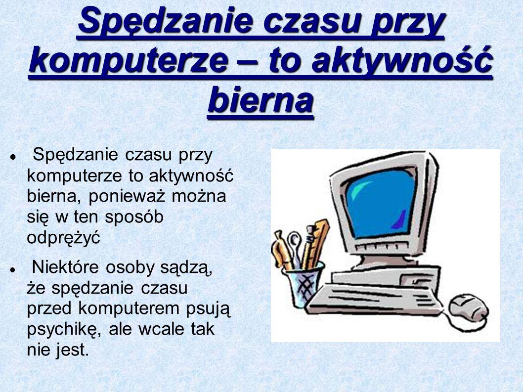 Spędzanie czasu przy komputerze – to aktywność bierna Spędzanie czasu przy komputerze to aktywność bierna, ponieważ można się w ten sposób odprężyć Ni