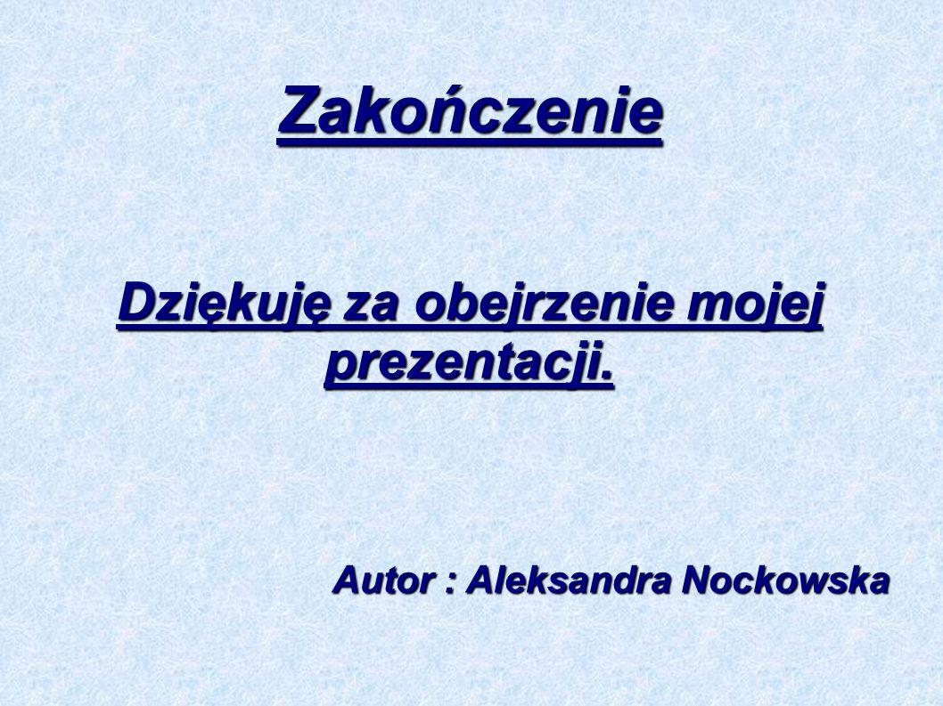 Zakończenie Dziękuję za obejrzenie mojej prezentacji. Autor : Aleksandra Nockowska Autor : Aleksandra Nockowska