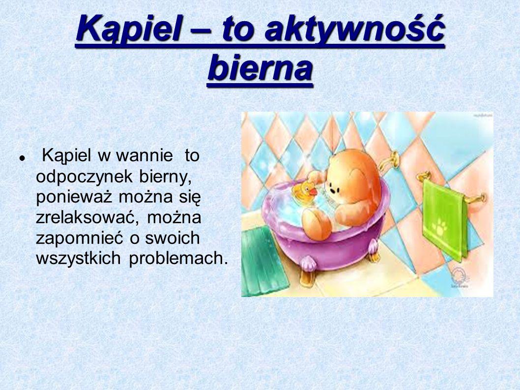 Kąpiel – to aktywność bierna Kąpiel w wannie to odpoczynek bierny, ponieważ można się zrelaksować, można zapomnieć o swoich wszystkich problemach.