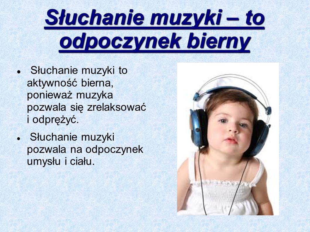 Słuchanie muzyki – to odpoczynek bierny Słuchanie muzyki to aktywność bierna, ponieważ muzyka pozwala się zrelaksować i odprężyć. Słuchanie muzyki poz