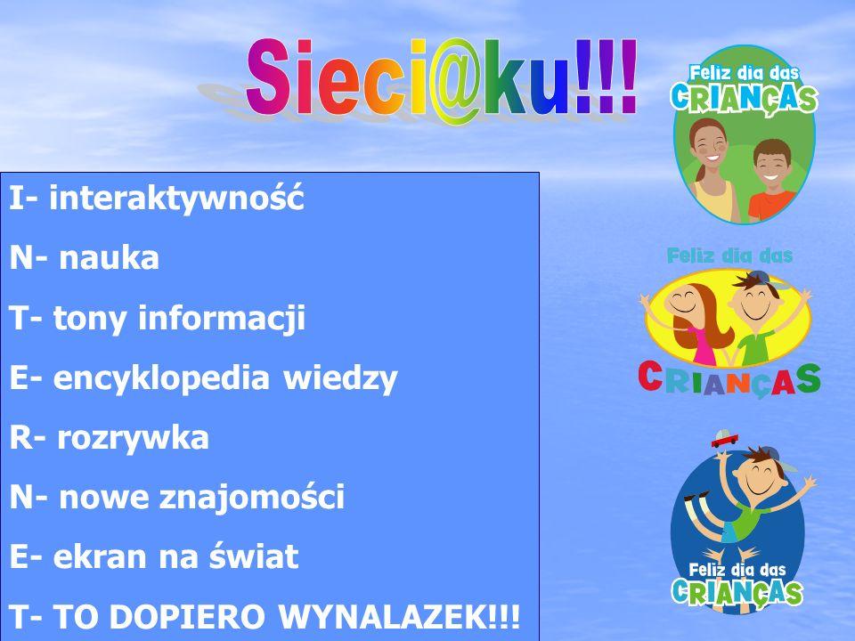I- interaktywność N- nauka T- tony informacji E- encyklopedia wiedzy R- rozrywka N- nowe znajomości E- ekran na świat T- TO DOPIERO WYNALAZEK!!!