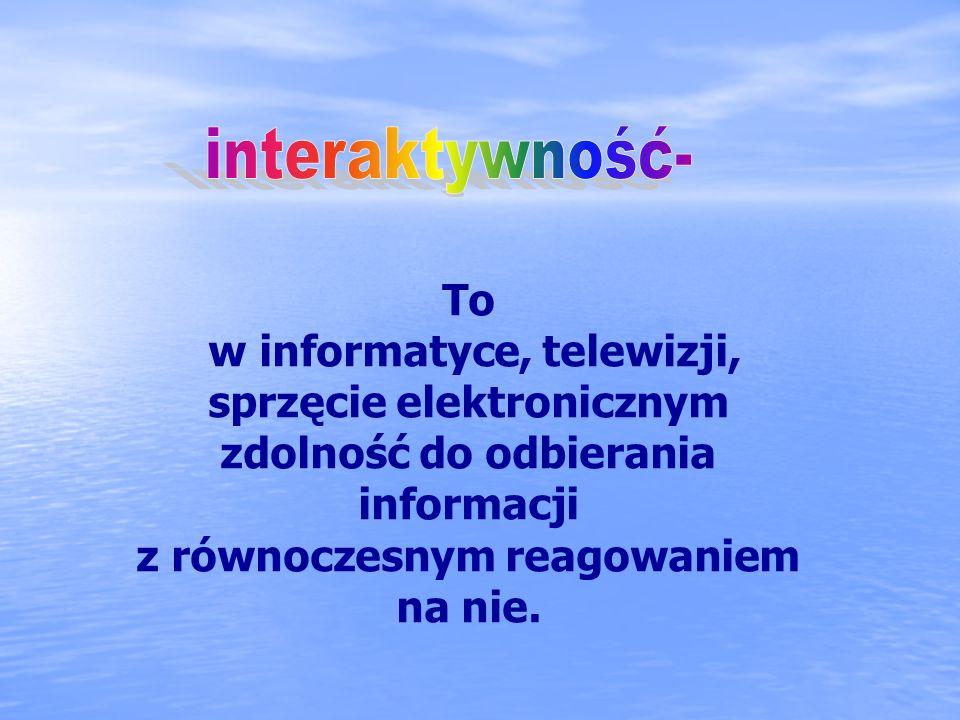 To w informatyce, telewizji, sprzęcie elektronicznym zdolność do odbierania informacji z równoczesnym reagowaniem na nie.