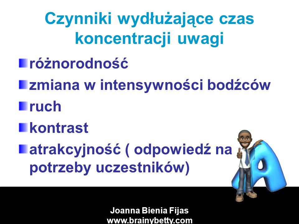 Joanna Bienia Fijas www.brainybetty.com Czynniki wydłużające czas koncentracji uwagi różnorodność zmiana w intensywności bodźców ruch kontrast atrakcyjność ( odpowiedź na potrzeby uczestników)